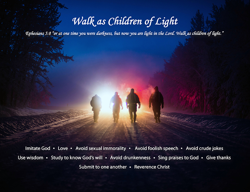 Ephesians 5:8 or at one time you were darkness, but now you are light in the Lord. Walk as children of light.